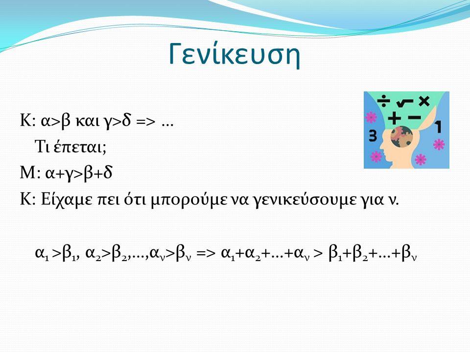 Γενίκευση Κ: α>β και γ>δ => … Τι έπεται; Μ: α+γ>β+δ Κ: Είχαμε πει ότι μπορούμε να γενικεύσουμε για ν.