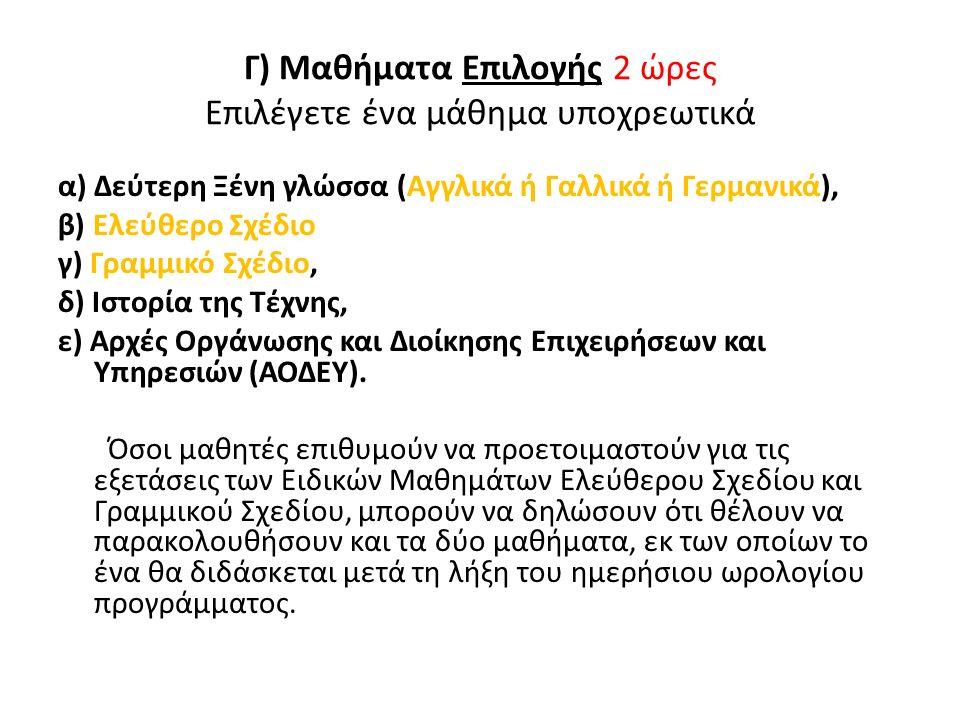 Γ) Μαθήματα Επιλογής 2 ώρες Επιλέγετε ένα μάθημα υποχρεωτικά α) Δεύτερη Ξένη γλώσσα (Αγγλικά ή Γαλλικά ή Γερμανικά), β) Ελεύθερο Σχέδιο γ) Γραμμικό Σχέδιο, δ) Ιστορία της Τέχνης, ε) Αρχές Οργάνωσης και Διοίκησης Επιχειρήσεων και Υπηρεσιών (ΑΟΔΕΥ).