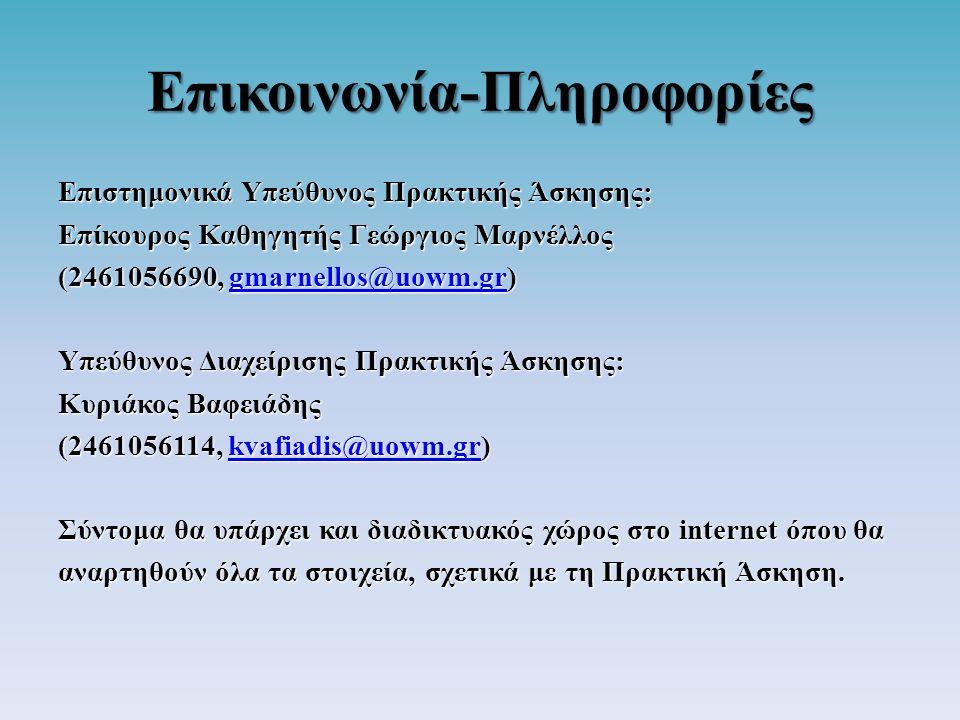 Επικοινωνία-Πληροφορίες Επιστημονικά Υπεύθυνος Πρακτικής Άσκησης: Επίκουρος Καθηγητής Γεώργιος Μαρνέλλος (2461056690, gmarnellos@uowm.gr) gmarnellos@uowm.gr Υπεύθυνος Διαχείρισης Πρακτικής Άσκησης: Κυριάκος Βαφειάδης (2461056114, kvafiadis@uowm.gr) kvafiadis@uowm.gr Σύντομα θα υπάρχει και διαδικτυακός χώρος στο internet όπου θα αναρτηθούν όλα τα στοιχεία, σχετικά με τη Πρακτική Άσκηση.