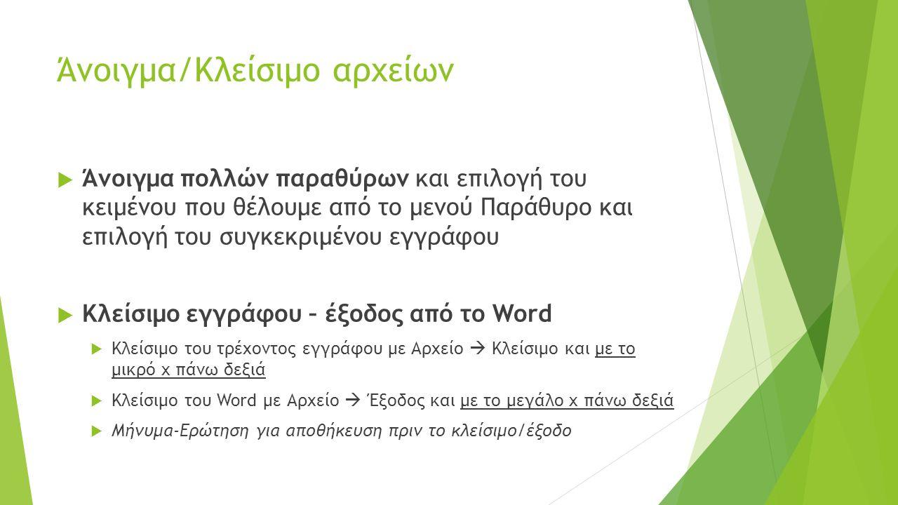 Άνοιγμα/Κλείσιμο αρχείων  Άνοιγμα πολλών παραθύρων και επιλογή του κειμένου που θέλουμε από το μενού Παράθυρο και επιλογή του συγκεκριμένου εγγράφου  Κλείσιμο εγγράφου – έξοδος από το Word  Κλείσιμο του τρέχοντος εγγράφου με Αρχείο  Κλείσιμο και με το μικρό x πάνω δεξιά  Κλείσιμο του Word με Αρχείο  Έξοδος και με το μεγάλο x πάνω δεξιά  Μήνυμα-Ερώτηση για αποθήκευση πριν το κλείσιμο/έξοδο