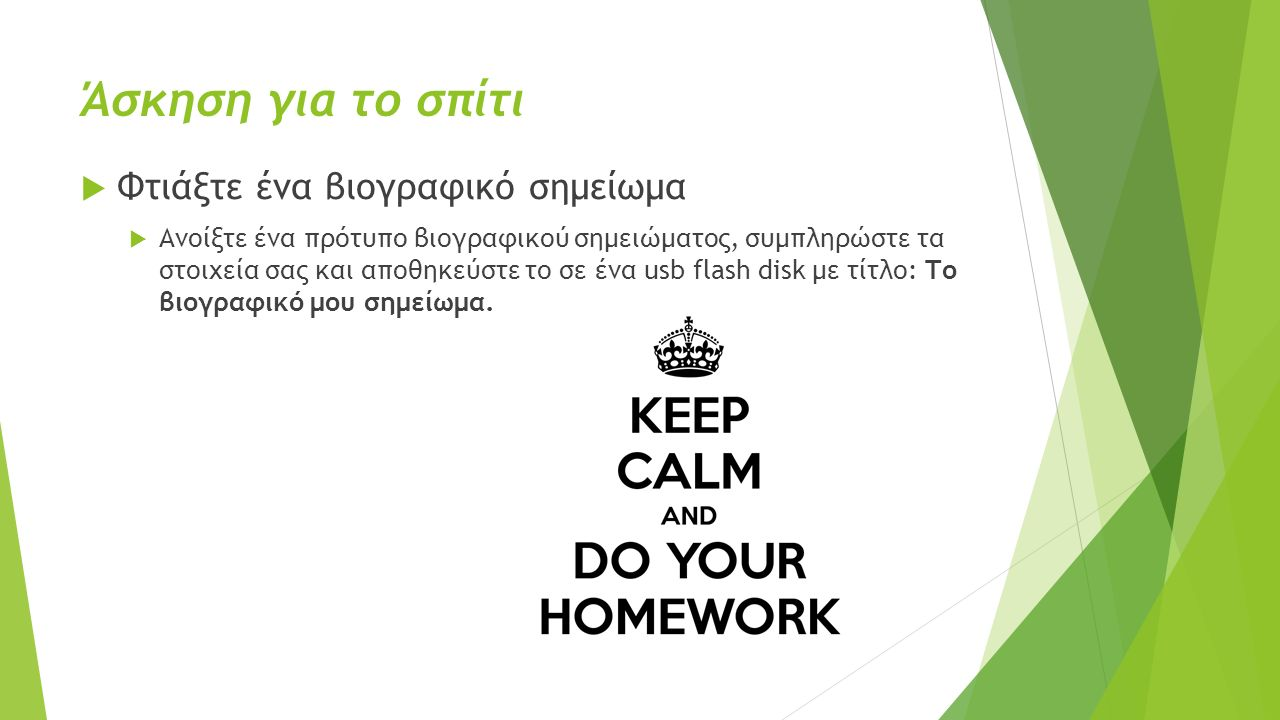 Άσκηση για το σπίτι  Φτιάξτε ένα βιογραφικό σημείωμα  Ανοίξτε ένα πρότυπο βιογραφικού σημειώματος, συμπληρώστε τα στοιχεία σας και αποθηκεύστε το σε