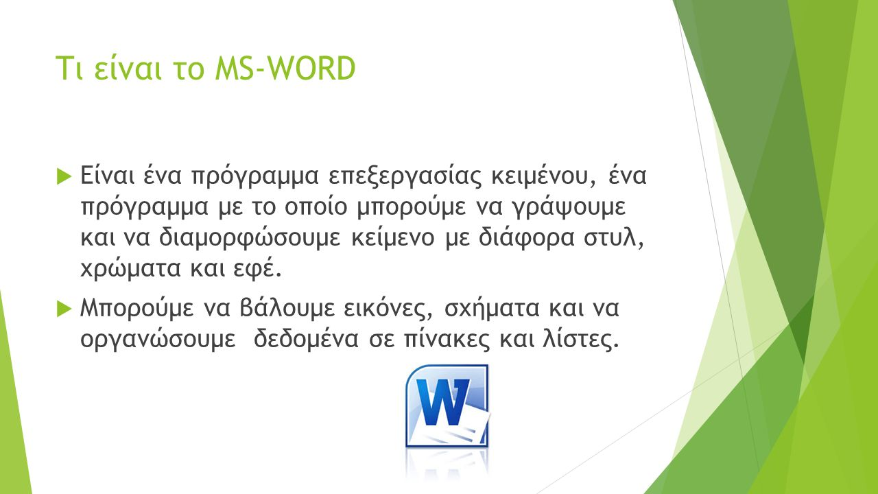 Τι είναι το MS-WORD  Είναι ένα πρόγραμμα επεξεργασίας κειμένου, ένα πρόγραμμα με το οποίο μπορούμε να γράψουμε και να διαμορφώσουμε κείμενο με διάφορα στυλ, χρώματα και εφέ.
