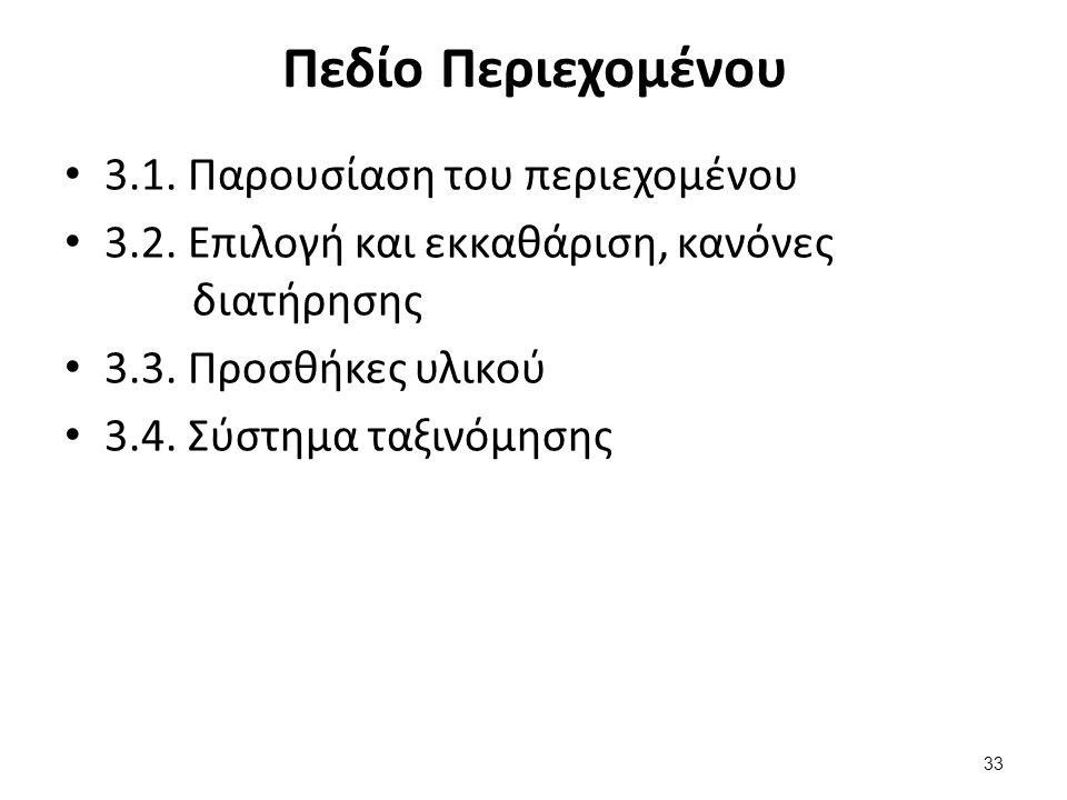 Πεδίο Περιεχομένου 3.1. Παρουσίαση του περιεχομένου 3.2. Επιλογή και εκκαθάριση, κανόνες διατήρησης 3.3. Προσθήκες υλικού 3.4. Σύστημα ταξινόμησης 33