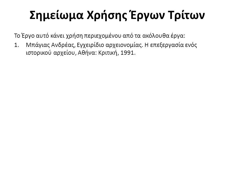 Σημείωμα Χρήσης Έργων Τρίτων Το Έργο αυτό κάνει χρήση περιεχομένου από τα ακόλουθα έργα: 1.Μπάγιας Ανδρέας, Εγχειρίδιο αρχειονομίας. Η επεξεργασία ενό