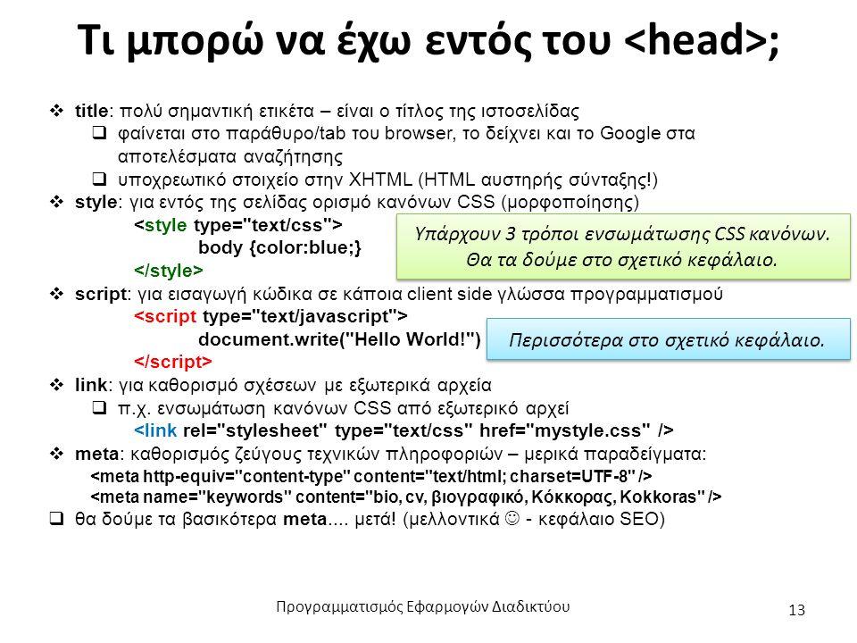 Τι μπορώ να έχω εντός του ;  title: πολύ σημαντική ετικέτα – είναι ο τίτλος της ιστοσελίδας  φαίνεται στο παράθυρο/tab του browser, το δείχνει και το Google στα αποτελέσματα αναζήτησης  υποχρεωτικό στοιχείο στην XHTML (HTML αυστηρής σύνταξης!)  style: για εντός της σελίδας ορισμό κανόνων CSS (μορφοποίησης) body {color:blue;}  script: για εισαγωγή κώδικα σε κάποια client side γλώσσα προγραμματισμού document.write( Hello World! )  link: για καθορισμό σχέσεων με εξωτερικά αρχεία  π.χ.