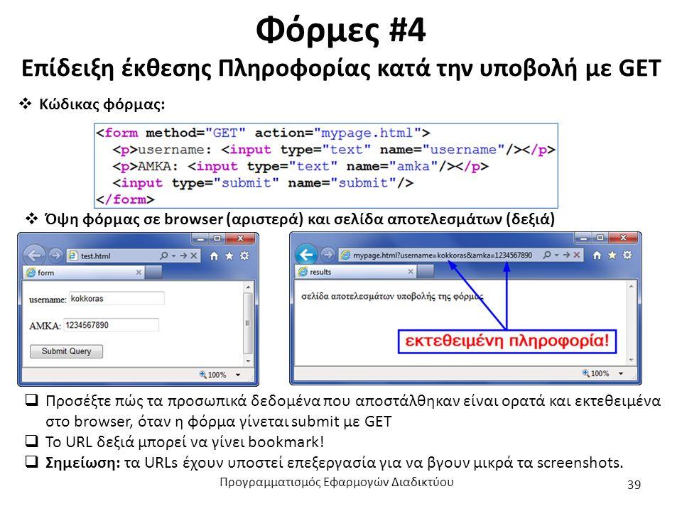 Φόρμες #4 Επίδειξη έκθεσης Πληροφορίας κατά την υποβολή με GET  Κώδικας φόρμας:  Όψη φόρμας σε browser (αριστερά) και σελίδα αποτελεσμάτων (δεξιά)  Προσέξτε πώς τα προσωπικά δεδομένα που αποστάλθηκαν είναι ορατά και εκτεθειμένα στο browser, όταν η φόρμα γίνεται submit με GET  To URL δεξιά μπορεί να γίνει bookmark.
