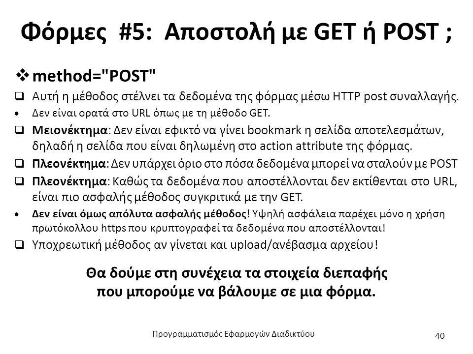 Φόρμες #5: Αποστολή με GET ή POST ;  method= POST  Αυτή η μέθοδος στέλνει τα δεδομένα της φόρμας μέσω HTTP post συναλλαγής.