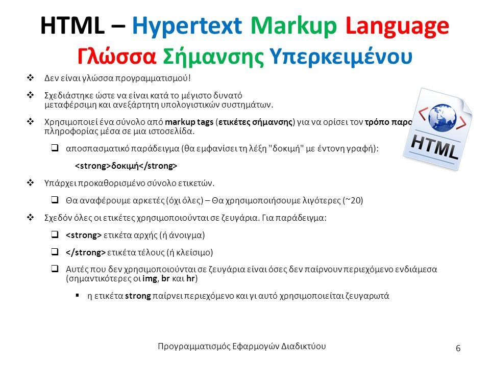HTML – Hypertext Markup Language Γλώσσα Σήμανσης Υπερκειμένου  Δεν είναι γλώσσα προγραμματισμού.