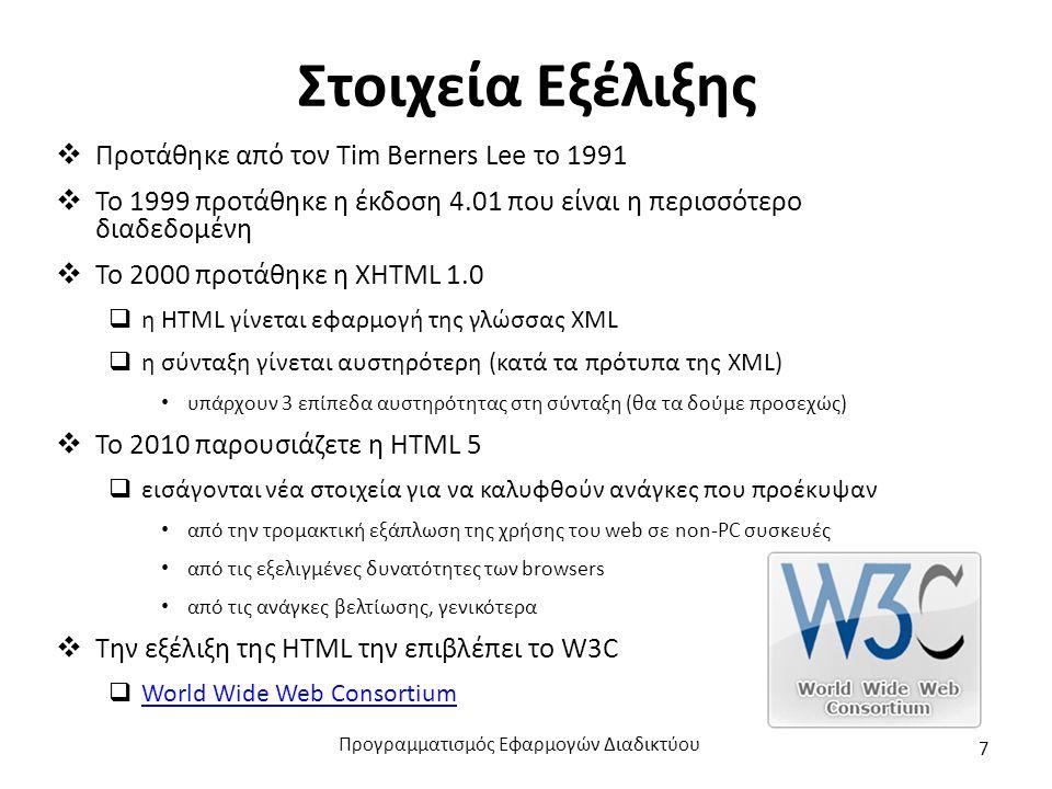 Στοιχεία Εξέλιξης  Προτάθηκε από τον Tim Berners Lee το 1991  Το 1999 προτάθηκε η έκδοση 4.01 που είναι η περισσότερο διαδεδομένη  Το 2000 προτάθηκε η XΗTML 1.0  η HTML γίνεται εφαρμογή της γλώσσας XML  η σύνταξη γίνεται αυστηρότερη (κατά τα πρότυπα της XML) υπάρχουν 3 επίπεδα αυστηρότητας στη σύνταξη (θα τα δούμε προσεχώς)  Το 2010 παρουσιάζετε η HTML 5  εισάγονται νέα στοιχεία για να καλυφθούν ανάγκες που προέκυψαν από την τρομακτική εξάπλωση της χρήσης του web σε non-PC συσκευές από τις εξελιγμένες δυνατότητες των browsers από τις ανάγκες βελτίωσης, γενικότερα  Την εξέλιξη της HTML την επιβλέπει το W3C  World Wide Web Consortium World Wide Web Consortium Προγραμματισμός Εφαρμογών Διαδικτύου 7