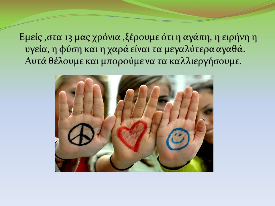Εμείς,στα 13 μας χρόνια,ξέρουμε ότι η αγάπη, η ειρήνη η υγεία, η φύση και η χαρά είναι τα μεγαλύτερα αγαθά.