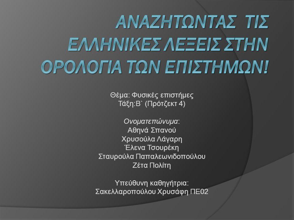 Θέμα: Φυσικές επιστήμες Τάξη:B` (Πρότζεκτ 4) Ονοματεπώνυμα: Αθηνά Σπανού Χρυσούλα Λάγαρη Έλενα Τσουρέκη Σταυρούλα Παπαλεωνιδοπούλου Ζέτα Πολίτη Υπεύθυνη καθηγήτρια: Σακελλαροπούλου Χρυσάφη ΠΕ02