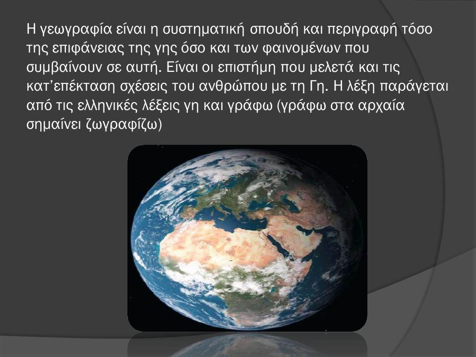 Η γεωγραφία είναι η συστηματική σπουδή και περιγραφή τόσο της επιφάνειας της γης όσο και των φαινομένων που συμβαίνουν σε αυτή. Είναι οι επιστήμη που