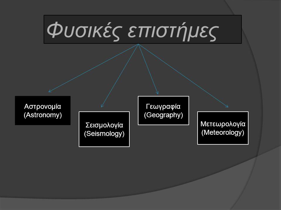Φυσικές επιστήμες Αστρονομία (Astronomy) Σεισμολογία (Seismology) Γεωγραφία (Geography) Μετεωρολογία (Meteorology)