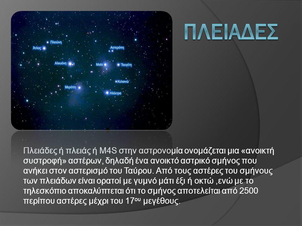 Πλειάδες ή πλειάς ή Μ4S στην αστρονομία ονομάζεται μια «ανοικτή συστροφή» αστέρων, δηλαδή ένα ανοικτό αστρικό σμήνος που ανήκει στον αστερισμό του Ταύ