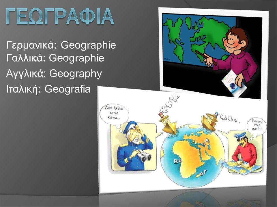Γερμανικά: Geographie Γαλλικά: Geographie Αγγλικά: Geography Ιταλική: Geografia