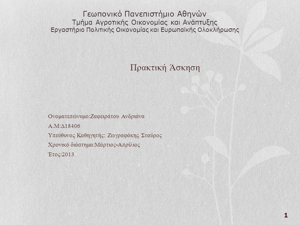 1 Πρακτική Άσκηση Ονοματεπώνυμο:Ζαφειράτου Ανδριάνα Α.Μ:Δ18406 Υπεύθυνος Καθηγητής: Ζωγραφάκης Σταύρος Χρονικό διάστημα:Μάρτιος-Απρίλιος Έτος:2013 Γεωπονικό Πανεπιστήμιο Αθηνών Τμήμα Αγροτικής Οικονομίας και Ανάπτυξης Εργαστήριο Πολιτικής Οικονομίας και Ευρωπαϊκής Ολοκλήρωσης