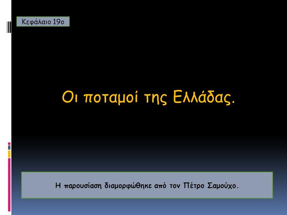 Οι ποταμοί της Ελλάδας. Κεφάλαιο 19ο Η παρουσίαση διαμορφώθηκε από τον Πέτρο Σαμούχο.