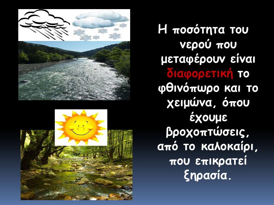 Η ποσότητα του νερού που μεταφέρουν είναι διαφορετική το φθινόπωρο και το χειμώνα, όπου έχουμε βροχοπτώσεις, από το καλοκαίρι, που επικρατεί ξηρασία.