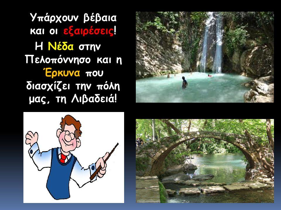 Υπάρχουν βέβαια και οι εξαιρέσεις! Η Νέδα στην Πελοπόννησο και η Έρκυνα που διασχίζει την πόλη μας, τη Λιβαδειά!