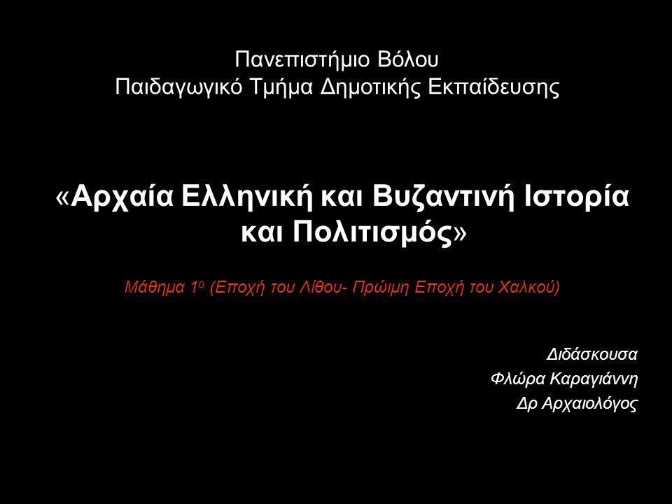 Πανεπιστήμιο Βόλου Παιδαγωγικό Τμήμα Δημοτικής Εκπαίδευσης «Αρχαία Ελληνική και Βυζαντινή Ιστορία και Πολιτισμός» Μάθημα 1 ο (Εποχή του Λίθου- Πρώιμη Εποχή του Χαλκού) Διδάσκουσα Φλώρα Καραγιάννη Δρ Αρχαιολόγος