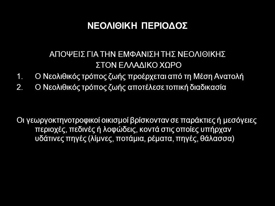 ΝΕΟΛΙΘΙΚΗ ΠΕΡΙΟΔΟΣ ΑΠΟΨΕΙΣ ΓΙΑ ΤΗΝ ΕΜΦΑΝΙΣΗ ΤΗΣ ΝΕΟΛΙΘΙΚΗΣ ΣΤΟΝ ΕΛΛΑΔΙΚΟ ΧΩΡΟ 1.Ο Νεολιθικός τρόπος ζωής προέρχεται από τη Μέση Ανατολή 2.Ο Νεολιθικός τρόπος ζωής αποτέλεσε τοπική διαδικασία Οι γεωργοκτηνοτροφικοί οικισμοί βρίσκονταν σε παράκτιες ή μεσόγειες περιοχές, πεδινές ή λοφώδεις, κοντά στις οποίες υπήρχαν υδάτινες πηγές (λίμνες, ποτάμια, ρέματα, πηγές, θάλασσα)