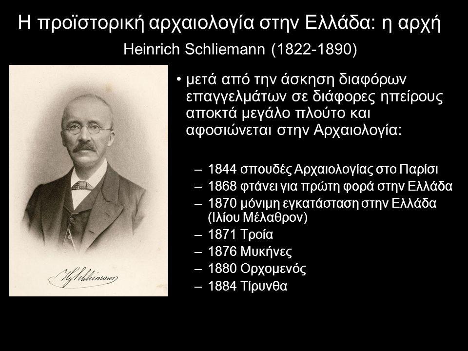 Η προϊστορική αρχαιολογία στην Ελλάδα: η αρχή Heinrich Schliemann (1822-1890) μετά από την άσκηση διαφόρων επαγγελμάτων σε διάφορες ηπείρους αποκτά μεγάλο πλούτο και αφοσιώνεται στην Αρχαιολογία: –1844 σπουδές Αρχαιολογίας στο Παρίσι –1868 φτάνει για πρώτη φορά στην Ελλάδα –1870 μόνιμη εγκατάσταση στην Ελλάδα (Ιλίου Μέλαθρον) –1871 Τροία –1876 Μυκήνες –1880 Ορχομενός –1884 Τίρυνθα