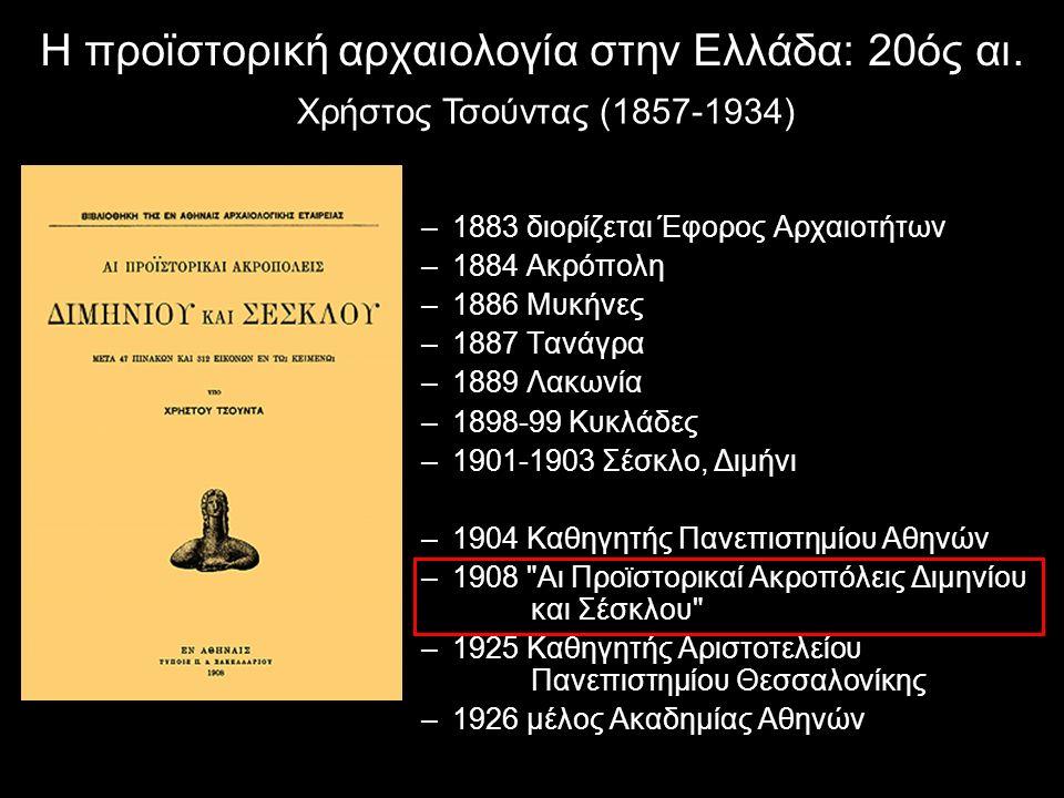 Η προϊστορική αρχαιολογία στην Ελλάδα: 20ός αι. Χρήστος Τσούντας (1857-1934) –1883 διορίζεται Έφορος Αρχαιοτήτων –1884 Ακρόπολη –1886 Μυκήνες –1887 Τα