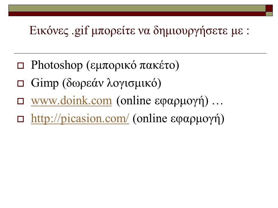 Εικόνες.gif μπορείτε να δημιουργήσετε με :  Photoshop (εμπορικό πακέτο)  Gimp (δωρεάν λογισμικό)  www.doink.com (online εφαρμογή) … www.doink.com  http://picasion.com/ (online εφαρμογή) http://picasion.com/