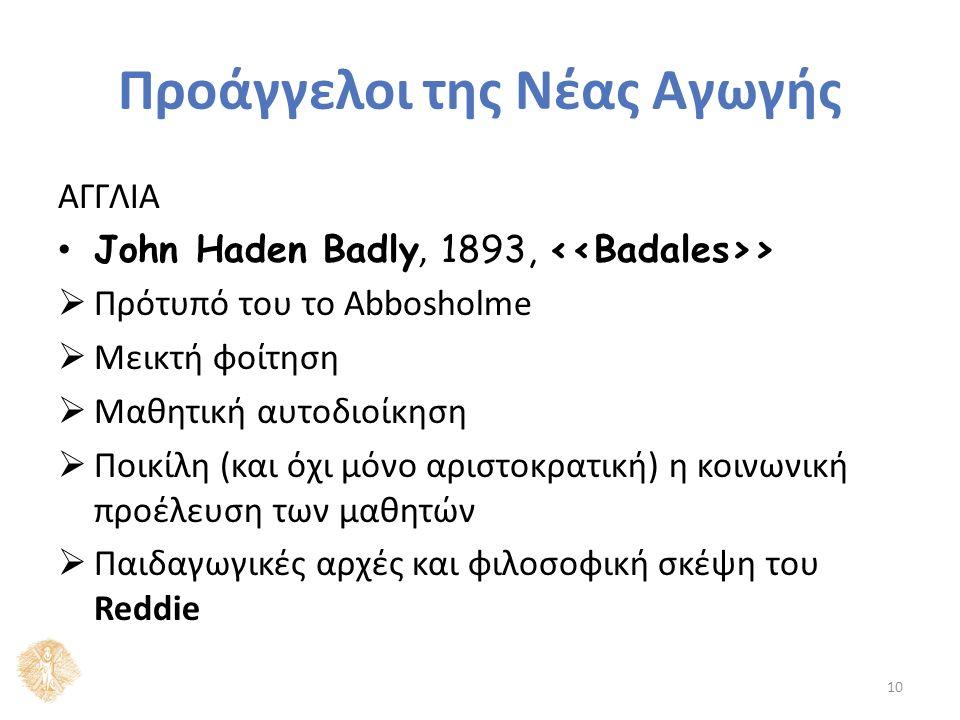 Προάγγελοι της Νέας Αγωγής ΑΓΓΛΙΑ John Haden Badly, 1893, ‹‹Badales››  Πρότυπό του το Abbosholme  Μεικτή φοίτηση  Μαθητική αυτοδιοίκηση  Ποικίλη (και όχι μόνο αριστοκρατική) η κοινωνική προέλευση των μαθητών  Παιδαγωγικές αρχές και φιλοσοφική σκέψη του Reddie 10