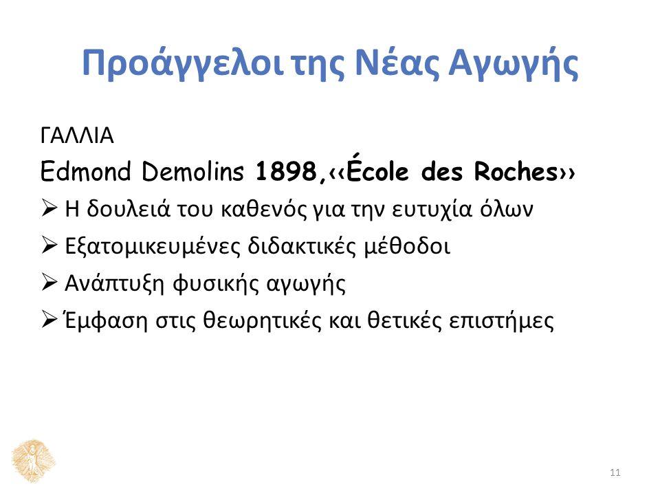 Προάγγελοι της Νέας Αγωγής ΓΑΛΛΙΑ Edmond Demolins 1898, ‹‹ École des Roches ››  Η δουλειά του καθενός για την ευτυχία όλων  Εξατομικευμένες διδακτικές μέθοδοι  Ανάπτυξη φυσικής αγωγής  Έμφαση στις θεωρητικές και θετικές επιστήμες 11