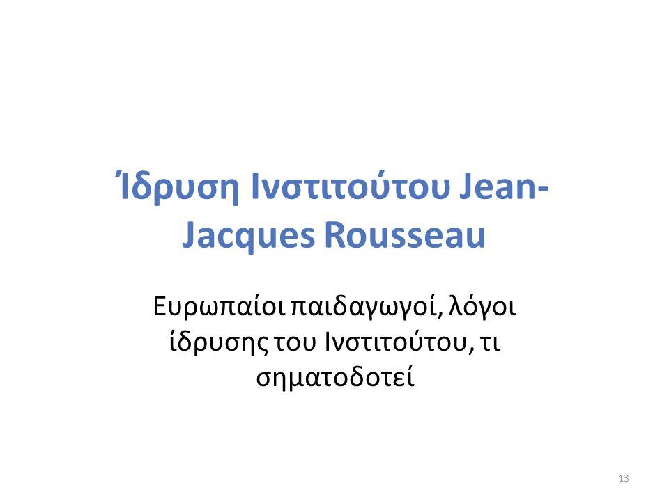 Ίδρυση Ινστιτούτου Jean- Jacques Rousseau Ευρωπαίοι παιδαγωγοί, λόγοι ίδρυσης του Ινστιτούτου, τι σηματοδοτεί 13