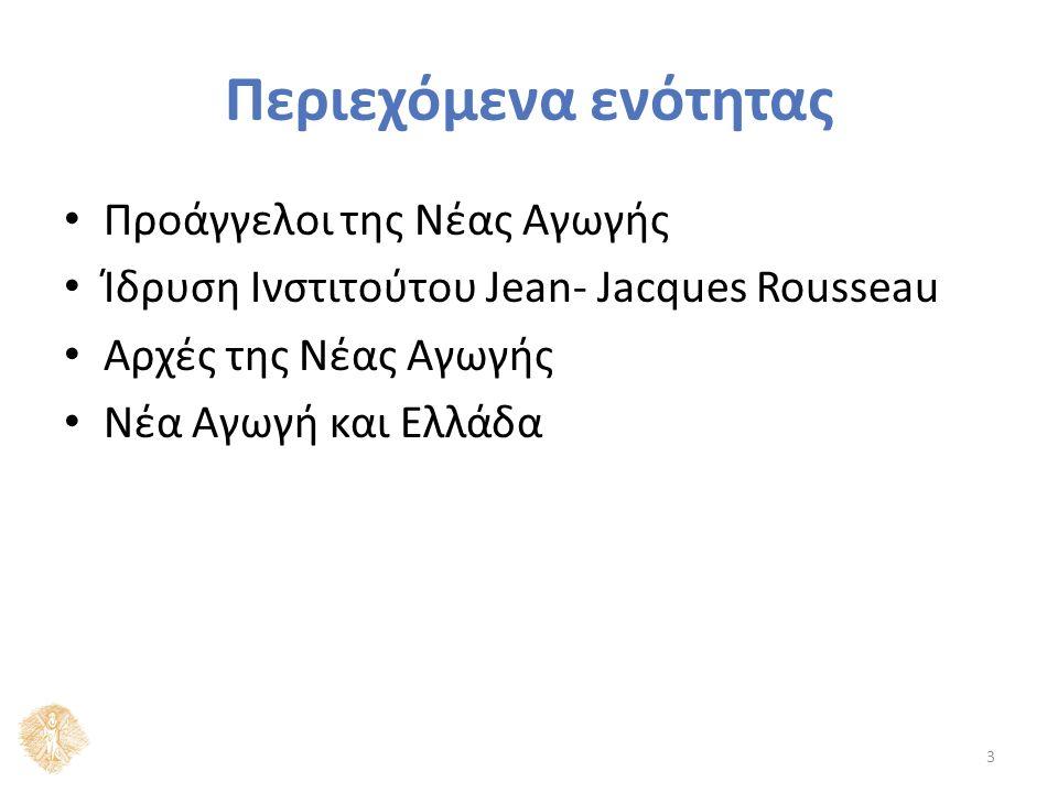 Περιεχόμενα ενότητας Προάγγελοι της Νέας Αγωγής Ίδρυση Ινστιτούτου Jean- Jacques Rousseau Αρχές της Νέας Αγωγής Νέα Αγωγή και Ελλάδα 3
