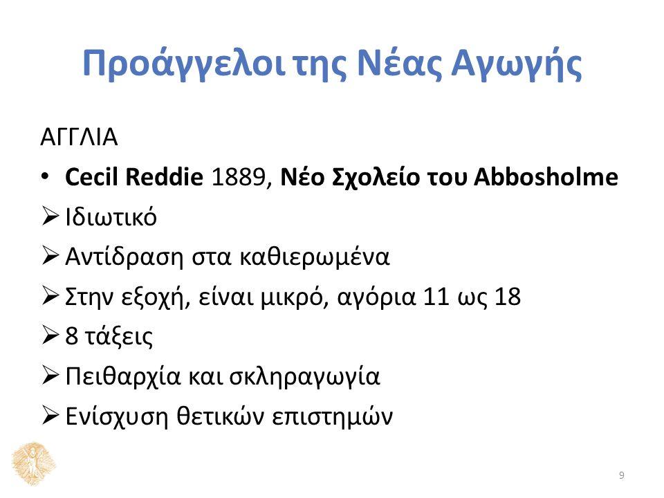 Προάγγελοι της Νέας Αγωγής ΑΓΓΛΙΑ Cecil Reddie 1889, Νέο Σχολείο του Abbosholme  Ιδιωτικό  Αντίδραση στα καθιερωμένα  Στην εξοχή, είναι μικρό, αγόρια 11 ως 18  8 τάξεις  Πειθαρχία και σκληραγωγία  Ενίσχυση θετικών επιστημών 9