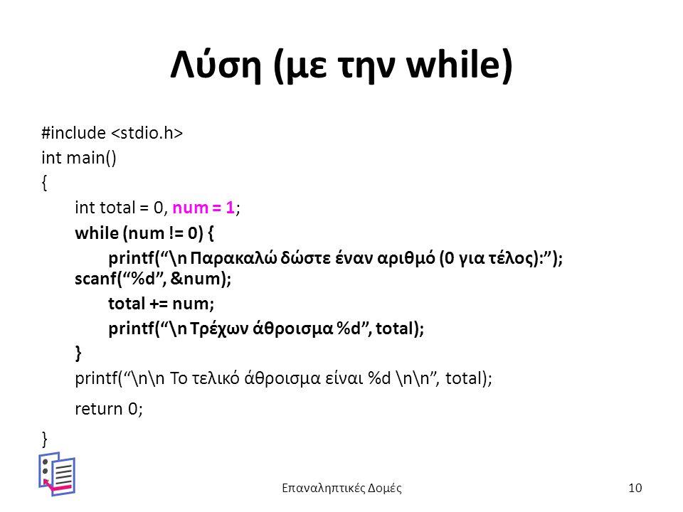 Λύση (με την while) #include int main() { int total = 0, num = 1; while (num != 0) { printf( \n Παρακαλώ δώστε έναν αριθμό (0 για τέλος): ); scanf( %d , &num); total += num; printf( \n Τρέχων άθροισμα %d , total); } printf( \n\n Το τελικό άθροισμα είναι %d \n\n , total); return 0; } Επαναληπτικές Δομές10