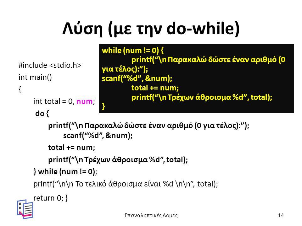 Λύση (με την do-while) #include int main() { int total = 0, num; do { printf( \n Παρακαλώ δώστε έναν αριθμό (0 για τέλος): ); scanf( %d , &num); total += num; printf( \n Τρέχων άθροισμα %d , total); } while (num != 0); printf( \n\n Το τελικό άθροισμα είναι %d \n\n , total); return 0; } while (num != 0) { printf( \n Παρακαλώ δώστε έναν αριθμό (0 για τέλος): ); scanf( %d , &num); total += num; printf( \n Τρέχων άθροισμα %d , total); } Επαναληπτικές Δομές14