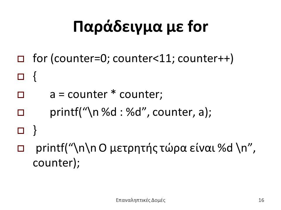Παράδειγμα με for  for (counter=0; counter<11; counter++)  {  a = counter * counter;  printf( \n %d : %d , counter, a);  }  printf( \n\n Ο μετρητής τώρα είναι %d \n , counter); Επαναληπτικές Δομές16