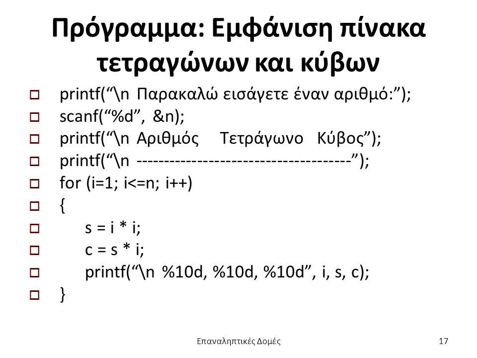 Πρόγραμμα: Εμφάνιση πίνακα τετραγώνων και κύβων  printf( \n Παρακαλώ εισάγετε έναν αριθμό: );  scanf( %d , &n);  printf( \n Αριθμός Τετράγωνο Κύβος );  printf( \n -------------------------------------- );  for (i=1; i<=n; i++)  {  s = i * i;  c = s * i;  printf( \n %10d, %10d, %10d , i, s, c);  } Επαναληπτικές Δομές17