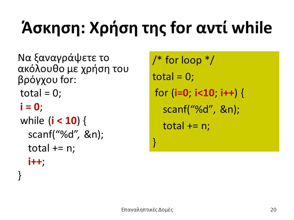 Άσκηση: Χρήση της for αντί while Να ξαναγράψετε το ακόλουθο με χρήση του βρόγχου for: total = 0; i = 0; while (i < 10) { scanf( %d , &n); total += n; i++; } /* for loop */ total = 0; for (i=0; i<10; i++) { scanf( %d , &n); total += n; } Επαναληπτικές Δομές20