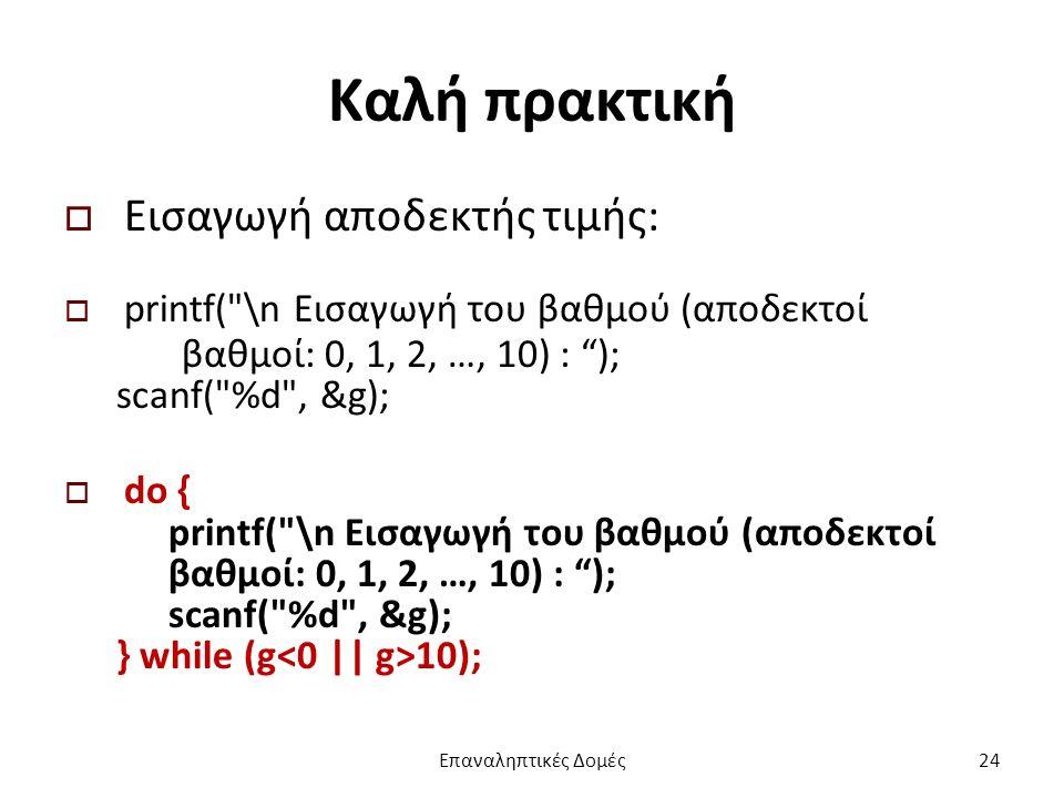 Καλή πρακτική  Εισαγωγή αποδεκτής τιμής:  printf( \n Εισαγωγή του βαθμού (αποδεκτοί βαθμοί: 0, 1, 2, …, 10) : ); scanf( %d , &g);  do { printf( \n Εισαγωγή του βαθμού (αποδεκτοί βαθμοί: 0, 1, 2, …, 10) : ); scanf( %d , &g); } while (g 10); Επαναληπτικές Δομές24