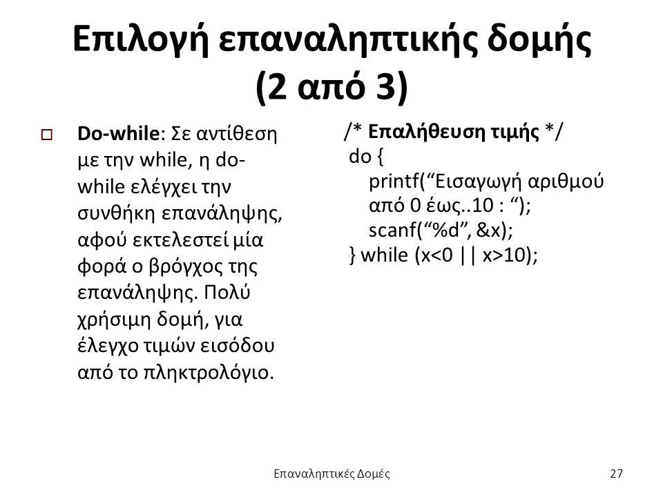 Επιλογή επαναληπτικής δομής (2 από 3)  Do-while: Σε αντίθεση με την while, η do- while ελέγχει την συνθήκη επανάληψης, αφού εκτελεστεί μία φορά ο βρόγχος της επανάληψης.