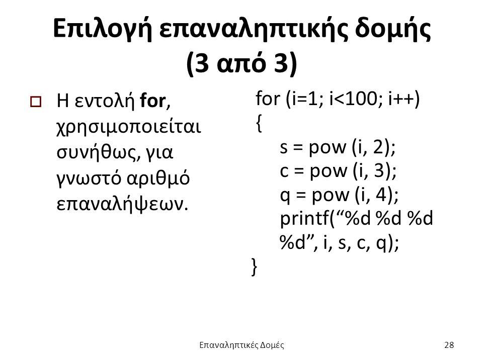 Επιλογή επαναληπτικής δομής (3 από 3)  Η εντολή for, χρησιμοποιείται συνήθως, για γνωστό αριθμό επαναλήψεων.