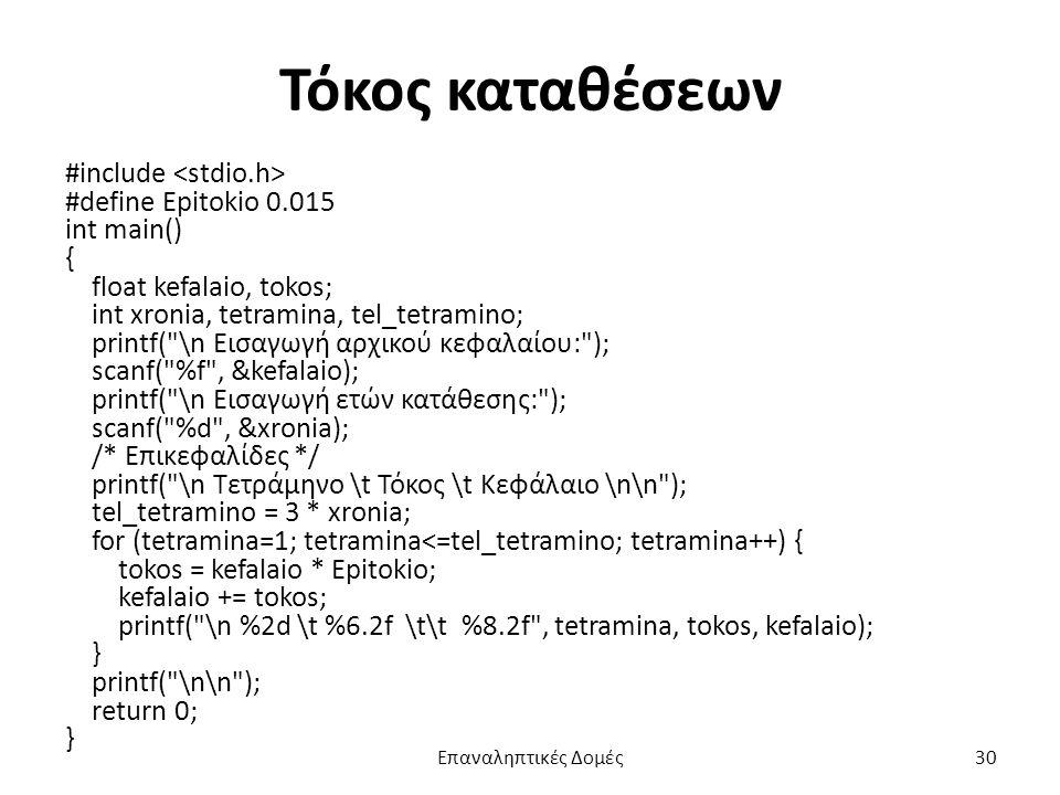 Τόκος καταθέσεων #include #define Epitokio 0.015 int main() { float kefalaio, tokos; int xronia, tetramina, tel_tetramino; printf( \n Εισαγωγή αρχικού κεφαλαίου: ); scanf( %f , &kefalaio); printf( \n Εισαγωγή ετών κατάθεσης: ); scanf( %d , &xronia); /* Επικεφαλίδες */ printf( \n Τετράμηνο \t Τόκος \t Κεφάλαιο \n\n ); tel_tetramino = 3 * xronia; for (tetramina=1; tetramina<=tel_tetramino; tetramina++) { tokos = kefalaio * Epitokio; kefalaio += tokos; printf( \n %2d \t %6.2f \t\t %8.2f , tetramina, tokos, kefalaio); } printf( \n\n ); return 0; } Επαναληπτικές Δομές30