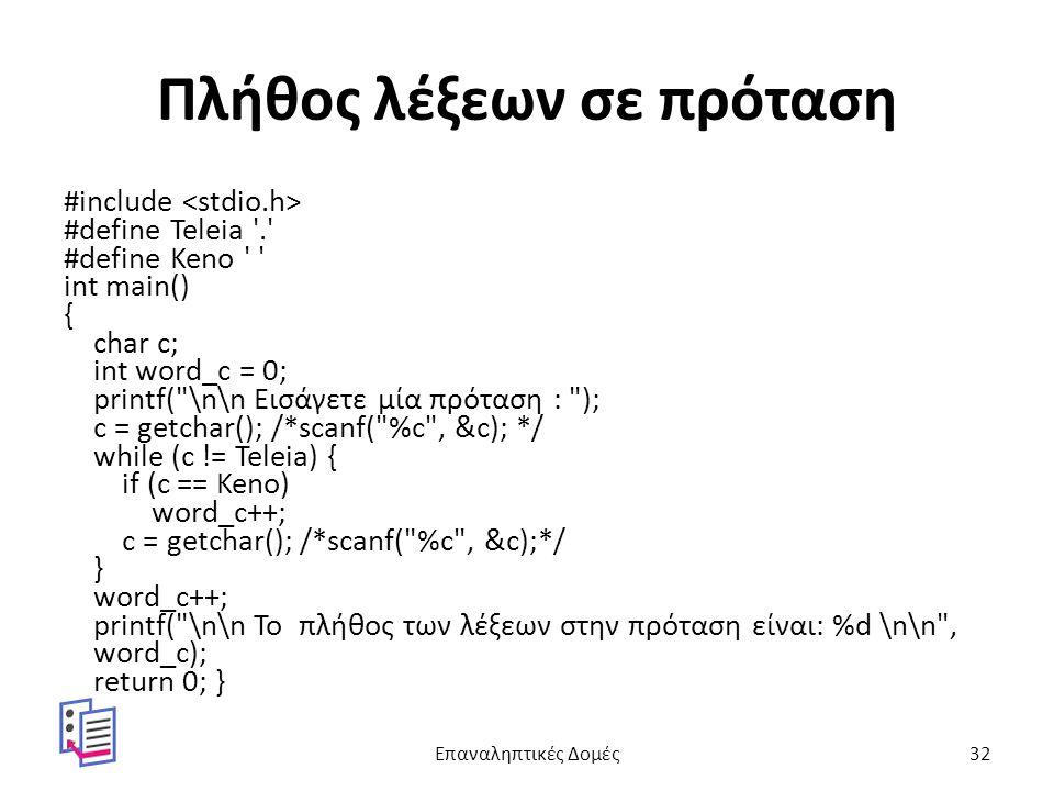 Πλήθος λέξεων σε πρόταση #include #define Teleia . #define Keno int main() { char c; int word_c = 0; printf( \n\n Εισάγετε μία πρόταση : ); c = getchar(); /*scanf( %c , &c); */ while (c != Teleia) { if (c == Keno) word_c++; c = getchar(); /*scanf( %c , &c);*/ } word_c++; printf( \n\n Το πλήθος των λέξεων στην πρόταση είναι: %d \n\n , word_c); return 0; } Επαναληπτικές Δομές32