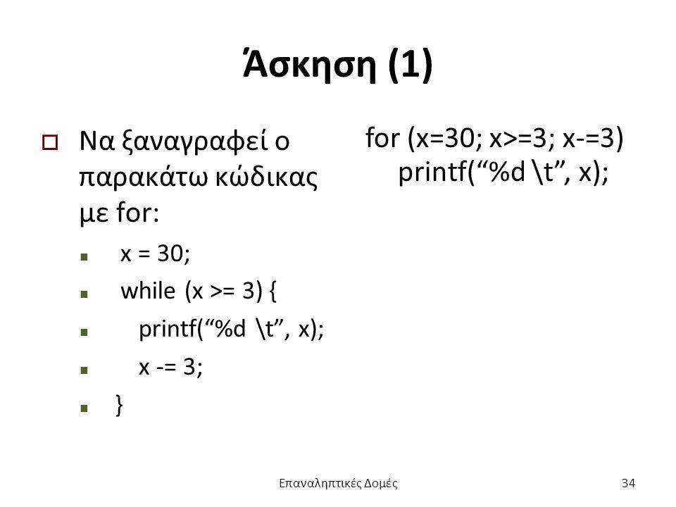 Άσκηση (1)  Να ξαναγραφεί ο παρακάτω κώδικας με for: x = 30; while (x >= 3) { printf( %d \t , x); x -= 3; } for (x=30; x>=3; x-=3) printf( %d \t , x); Επαναληπτικές Δομές34