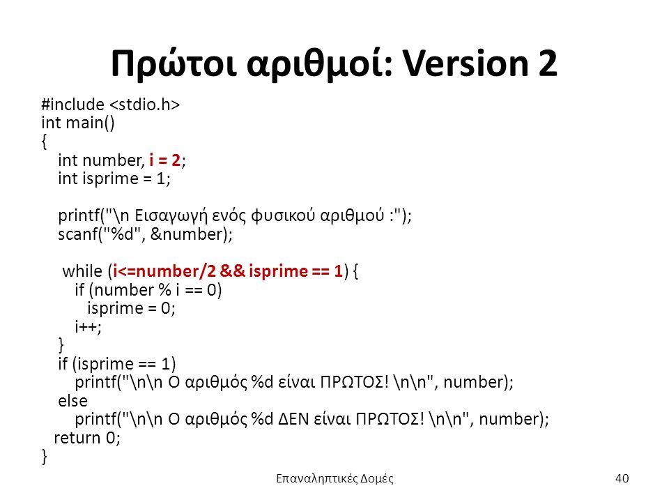 Πρώτοι αριθμοί: Version 2 #include int main() { int number, i = 2; int isprime = 1; printf( \n Εισαγωγή ενός φυσικού αριθμού : ); scanf( %d , &number); while (i<=number/2 && isprime == 1) { if (number % i == 0) isprime = 0; i++; } if (isprime == 1) printf( \n\n Ο αριθμός %d είναι ΠΡΩΤΟΣ.
