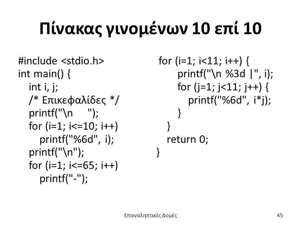Πίνακας γινομένων 10 επί 10 #include int main() { int i, j; /* Επικεφαλίδες */ printf( \n ); for (i=1; i<=10; i++) printf( %6d , i); printf( \n ); for (i=1; i<=65; i++) printf( - ); for (i=1; i<11; i++) { printf( \n %3d | , i); for (j=1; j<11; j++) { printf( %6d , i*j); } return 0; } Επαναληπτικές Δομές45