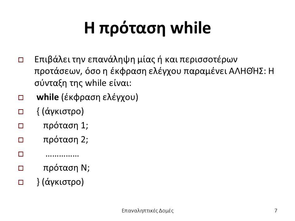 Η πρόταση while  Επιβάλει την επανάληψη μίας ή και περισσοτέρων προτάσεων, όσο η έκφραση ελέγχου παραμένει ΑΛΗΘΉΣ: Η σύνταξη της while είναι:  while (έκφραση ελέγχου)  { (άγκιστρο)  πρόταση 1;  πρόταση 2;  ……………  πρόταση N;  } (άγκιστρο) Επαναληπτικές Δομές7