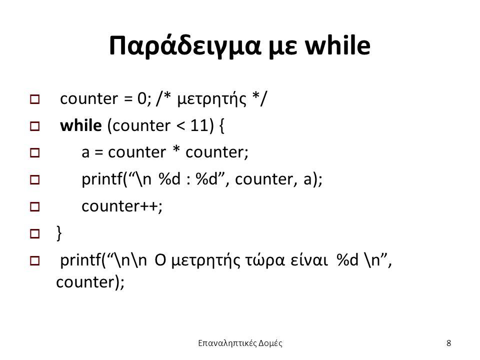 Παράδειγμα με while  counter = 0; /* μετρητής */  while (counter < 11) {  a = counter * counter;  printf( \n %d : %d , counter, a);  counter++;  }  printf( \n\n Ο μετρητής τώρα είναι %d \n , counter); Επαναληπτικές Δομές8