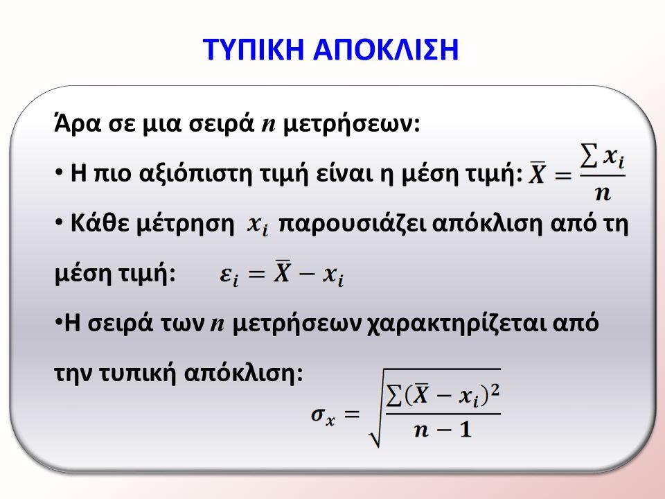 Άρα σε μια σειρά n μετρήσεων: Η πιο αξιόπιστη τιμή είναι η μέση τιμή: Κάθε μέτρηση παρουσιάζει απόκλιση από τη μέση τιμή: Η σειρά των n μετρήσεων χαρακτηρίζεται από την τυπική απόκλιση: ΤΥΠΙΚΗ ΑΠΟΚΛΙΣΗ