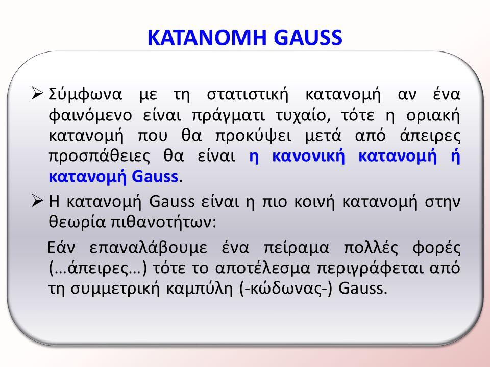  Σύμφωνα με τη στατιστική κατανομή αν ένα φαινόμενο είναι πράγματι τυχαίο, τότε η οριακή κατανομή που θα προκύψει μετά από άπειρες προσπάθειες θα είναι η κανονική κατανομή ή κατανομή Gauss.